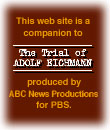 This web site is a companion to The Trial of adolf Eichmann, produced by aBC News Productions for PBS.